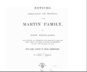 Notices: genealogical and historical, of the Martin family, of New England, who settled at Weymouth and Hingham in 1635, and were among the first planters of Rehoboth (in 1644), and Swansea (in 1667), with some account of their descendants.